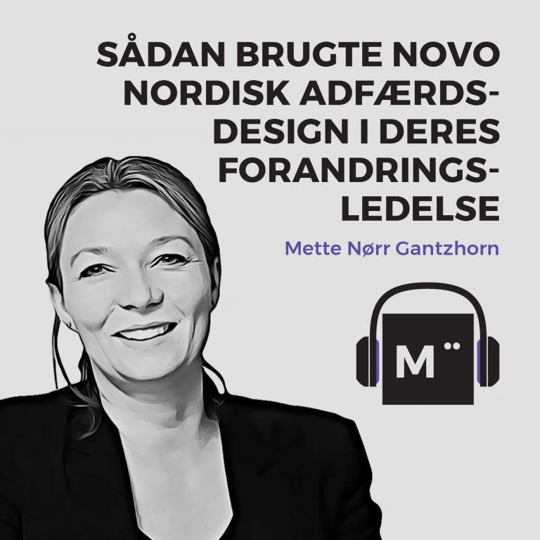 Sådan brugte Novo Nordisk adfærdsdesign i deres forandringsledelse – med Mette Nørr Gantzhorn